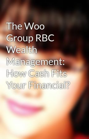 The Woo Group RBC Wealth Management: How Cash Fits Your Financial? by cornelieroe