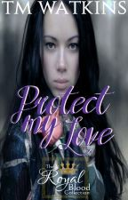 Protect My Love ~ Book 4 ~ The Royal Blood Collection by xMishx