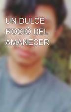 UN DULCE ROCIÓ DEL AMANECER by LaemLayonel125