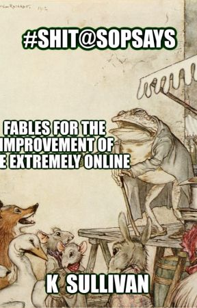 #SHIT@SOPSAYS - Fables for the Improvement of the Extremely Online by ghosechela
