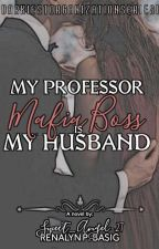 My Professor Mafia Boss Is My Husband(COMPLETE) by Sweet_Angel-27