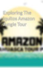 Exploring The Iquitos Amazon Jungle Tour by amazonayahuascatour