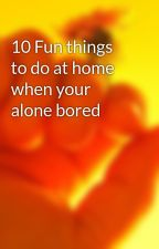 10 Fun things to do at home when your alone bored by arsema123