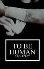 TO BE HUMAN ⇝ a roleplay  by nafragous
