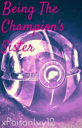 Being The Champion's Sister (Pokemon Fanfiction) *EDITING* by xPoisonIvy12