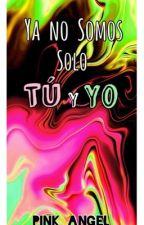 Ya No Somos Solo Tu y Yo  by Pink_Angel432