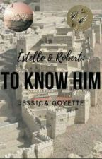Estelle & Robert: To Know Him by JessicaGoyette