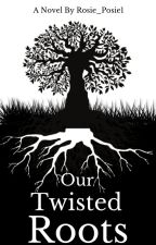 Our Twisted Roots|First Draft| by Rosie_Posie1