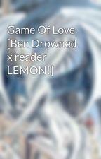 Game Of Love [Ben Drowned x reader LEMON!] by White_Dragon_Heart