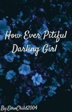 How Ever Pitiful Darling Girl by EmoChild2004