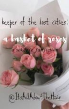 Kotlc A Basket of Roses (A Sokeefe fanfiction) by ItsAllAboutTheHair