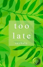 Too Late by SAYHALO