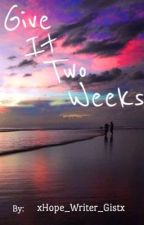Give It Two Weeks by xHope_Writer_Gistx
