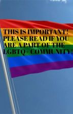 THIS IS IMPORTANT!!! PLEASE READ IF YOU ARE A PART OF THE LGBTQ+ COMMUNITY!!! by -nicecock-