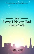 The Love I Never Had: Broken Family by Caitlin2Ysabelle