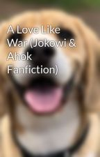 A Love Like War (Jokowi & Ahok Fanfiction) by indogov