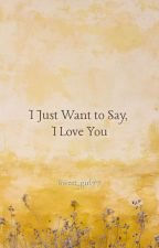 """I Just Want To Say """" I Love You """" by Sweet_girl77"""