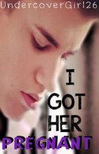 I Got Her Pregnant (Justin Bieber Fanfic) by UndercoverGirl26