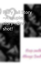 Fairy Tail Story ~A couples story~ One shot! by Fairy_Tail09