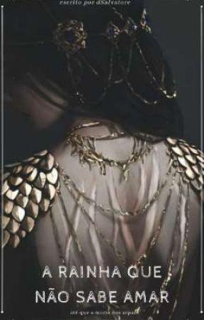 A RAINHA QUE NÃO SABE AMAR : Até que a morte nos separe by DeehSalvatore4