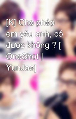 [K] Cho phép em yêu anh, có được không ? [ OneShot | YunJae]