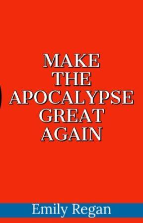 Make the Apocalypse Great Again by EmilyReganWrites