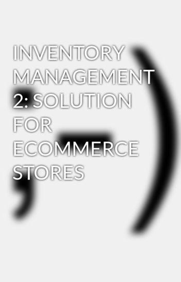 INVENTORY MANAGEMENT 2: SOLUTION FOR ECOMMERCE STORES