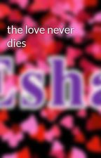 the love never dies by esha2005