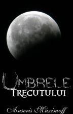 Umbrele Trecutului (CPE #2)  by ShadowEscence
