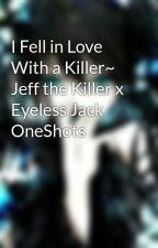 I Fell in Love With a Killer~ Jeff the Killer x Eyeless Jack OneShots by Corporal_Kitten02
