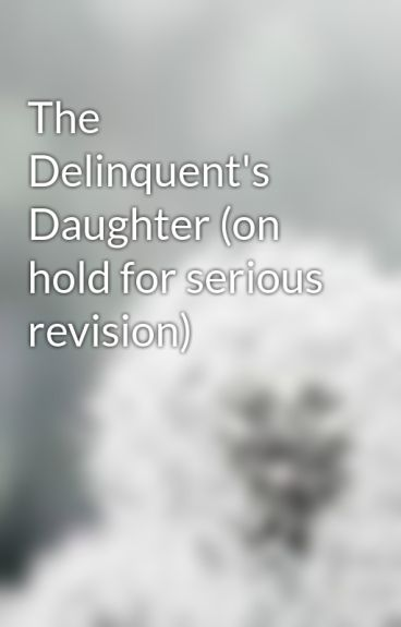 The Delinquent's Daughter (on hold for serious revision) by EmmyLouWho