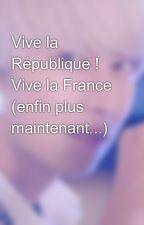 Vive la République ! Vive la France (enfin plus maintenant...) by Elflove96