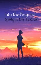 Into the Beyond (A made-up story) by Why_Is_Life_So_Cruel