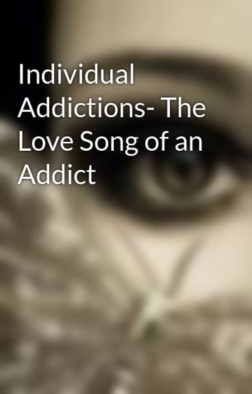 Individual Addictions- The Love Song of an Addict by KuroLovely