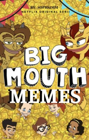 Big Mouth Memes! by sophsimm