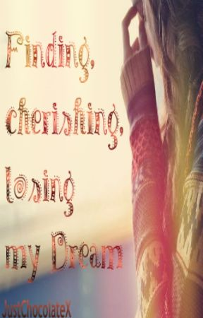 Finding, cherishing, losing my Dream(BEING REWRITTEN!) by JustChocolateX