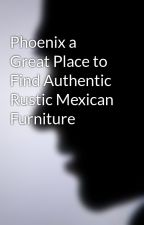 Phoenix a Great Place to Find Authentic Rustic Mexican Furniture by StephenAcosta