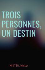 TROIS PERSONNES, UN DESTIN by Mister_Whiter