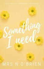 Something I Need │#1 in Something, Everything by MrsNOBrien