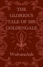 The Glorious Tale of Sir Goldengale by WolvaraAsh