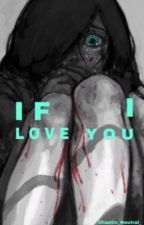 If I love you (creepypasta story) by Chaotic_Neutral_