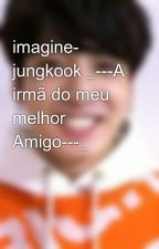imagine- jungkook _---A irmã do meu melhor Amigo---_ by user94614027