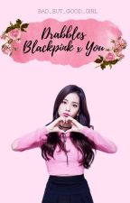 Drabbles Blackpink ✗ You by Bad_but_Good_Girl