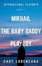 Mikhail, The Baby Daddy Playboy by CadyLorenzanaPhr