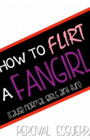 HOW TO FLIRT A FANGIRL by PercivalEsguerra