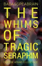 The Whims of Tragic Seraphim by BadAssPeaBrain
