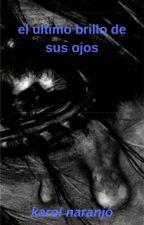 el ultimo brillo de sus ojos by KarolNaranjo7