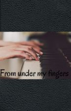 From under my fingers by _chopinka_