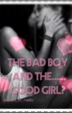 The Bad Boy and the...... Good Girl? by maddieOWTO