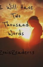 I Will Have Two Thousand Words by RonixReader13